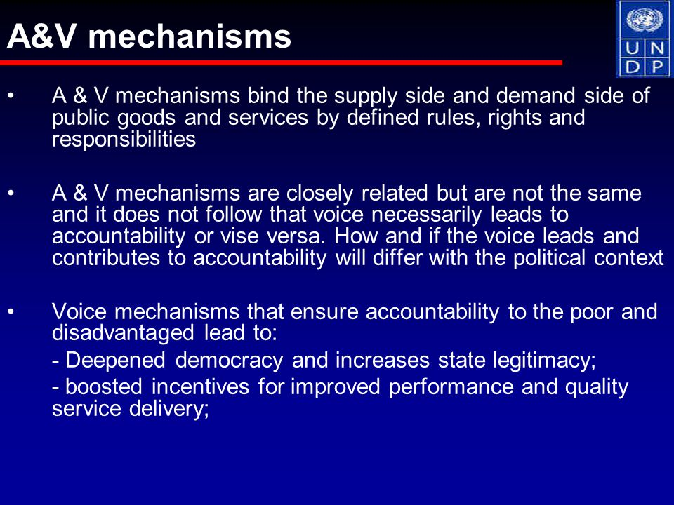 A & V mechanisms bind the supply side and demand side of public goods and services by defined rules, rights and responsibilities A & V mechanisms are closely related but are not the same and it does not follow that voice necessarily leads to accountability or vise versa.