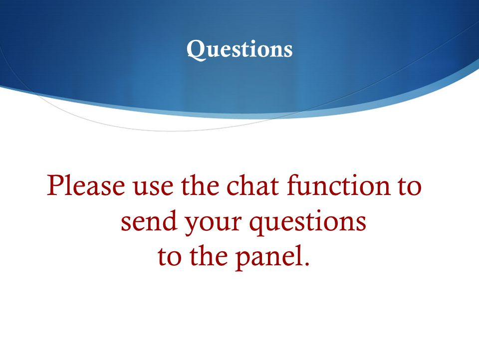 Questions Please use the chat function to send your questions to the panel.