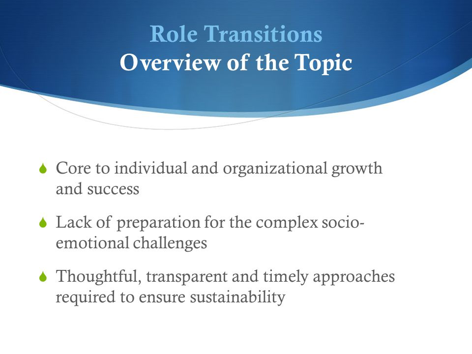Role Transitions Overview of the Topic  Core to individual and organizational growth and success  Lack of preparation for the complex socio- emotional challenges  Thoughtful, transparent and timely approaches required to ensure sustainability