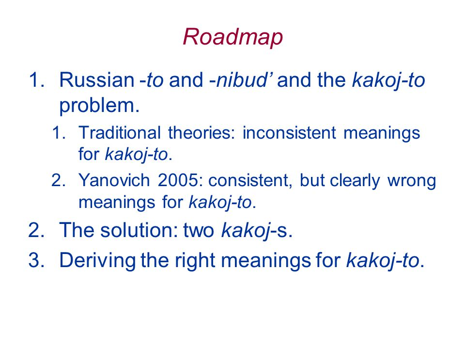 Roadmap 1.Russian -to and -nibud' and the kakoj-to problem.