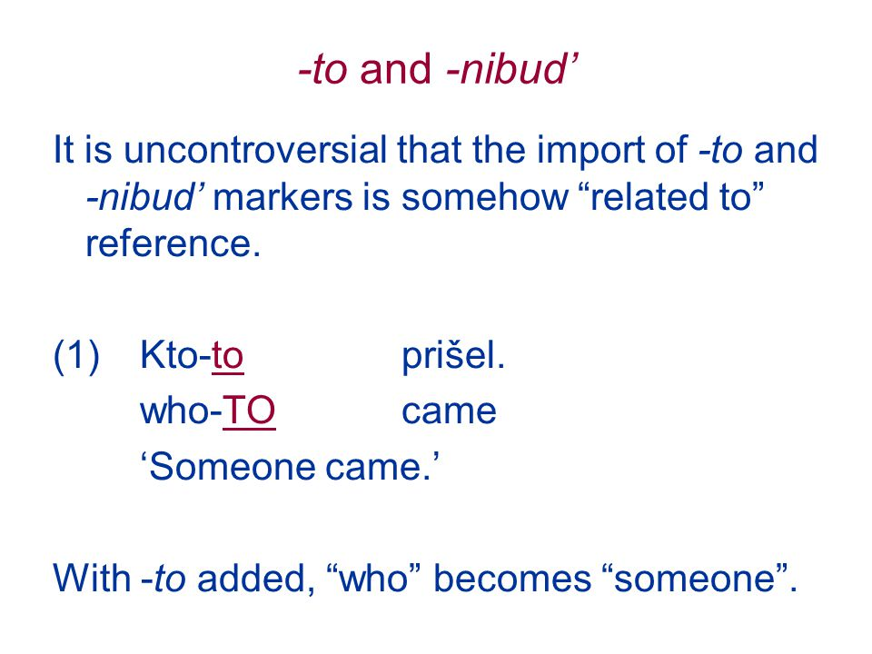 -to and -nibud' It is uncontroversial that the import of -to and -nibud' markers is somehow related to reference.
