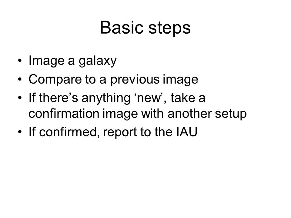 Basic steps Image a galaxy Compare to a previous image If there's anything 'new', take a confirmation image with another setup If confirmed, report to the IAU