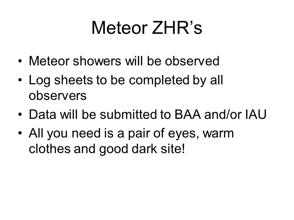 Meteor ZHR's Meteor showers will be observed Log sheets to be completed by all observers Data will be submitted to BAA and/or IAU All you need is a pair of eyes, warm clothes and good dark site!