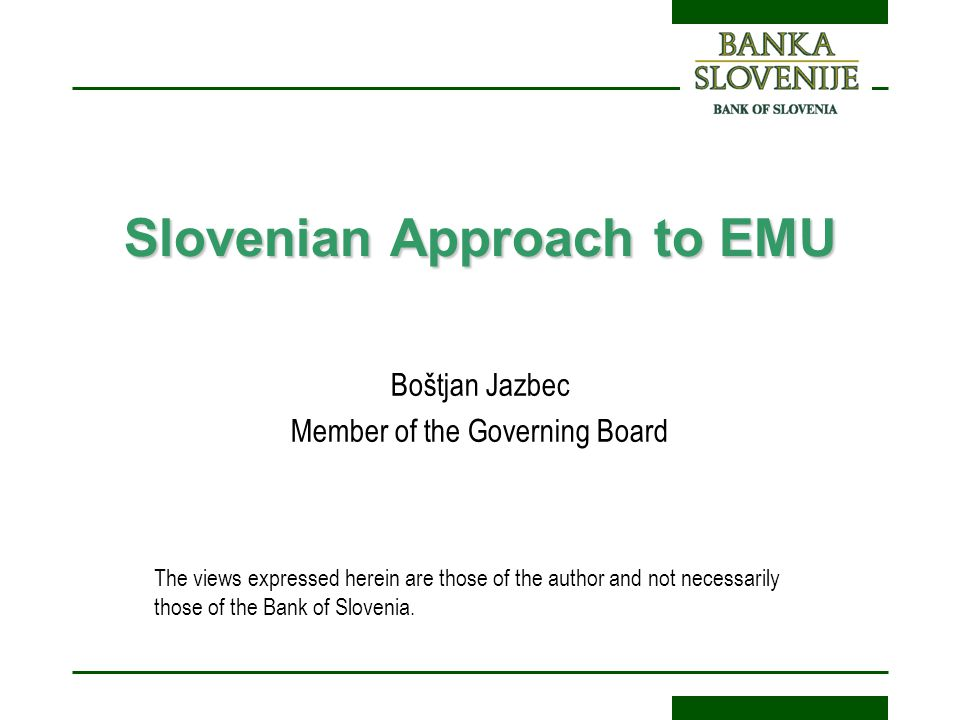 Slovenian Approach to EMU Boštjan Jazbec Member of the Governing Board The views expressed herein are those of the author and not necessarily those of