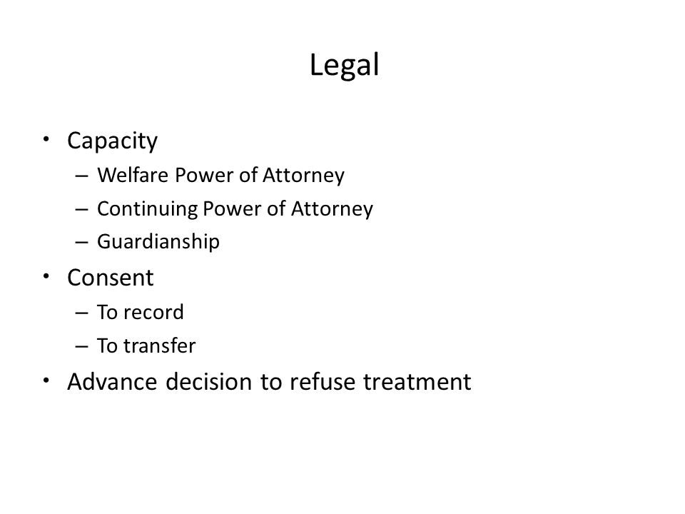 Legal Capacity – Welfare Power of Attorney – Continuing Power of Attorney – Guardianship Consent – To record – To transfer Advance decision to refuse treatment
