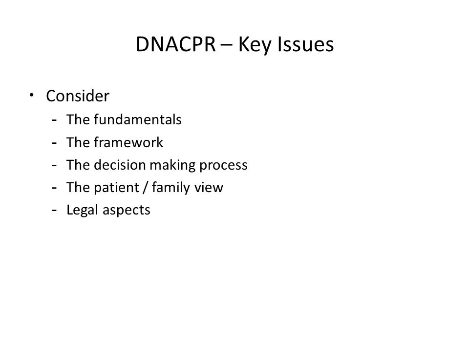 DNACPR – Key Issues Consider -The fundamentals -The framework -The decision making process -The patient / family view -Legal aspects
