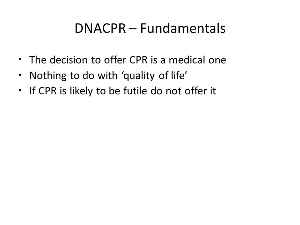 DNACPR – Fundamentals The decision to offer CPR is a medical one Nothing to do with 'quality of life' If CPR is likely to be futile do not offer it