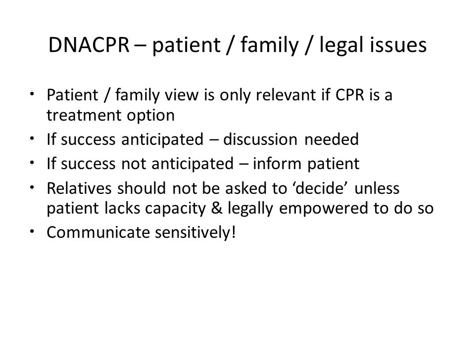 DNACPR – patient / family / legal issues Patient / family view is only relevant if CPR is a treatment option If success anticipated – discussion needed If success not anticipated – inform patient Relatives should not be asked to 'decide' unless patient lacks capacity & legally empowered to do so Communicate sensitively!