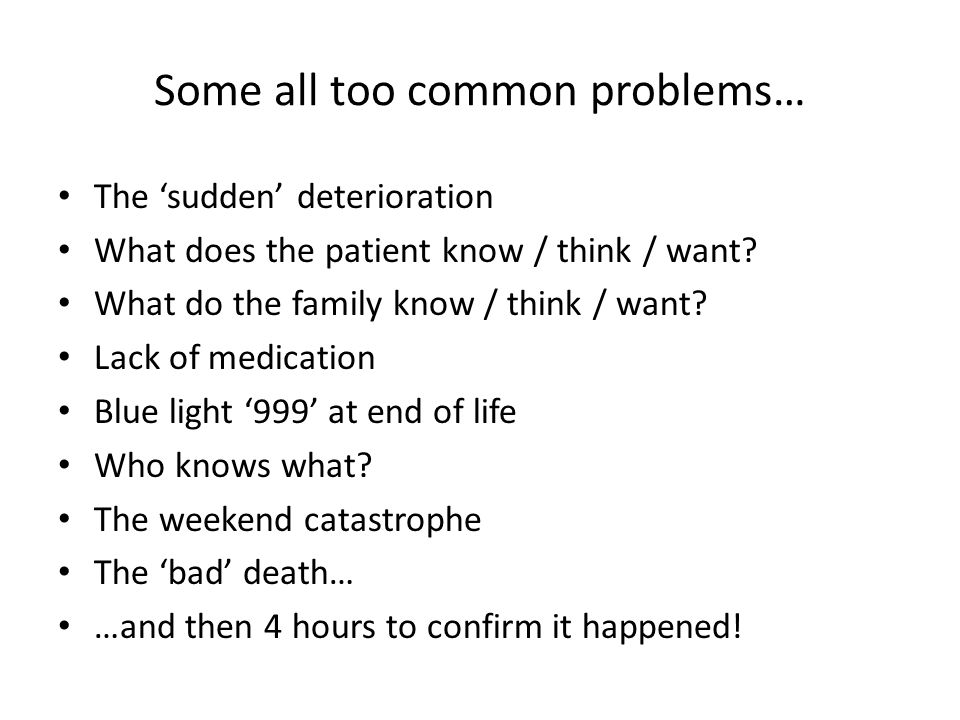 Some all too common problems… The 'sudden' deterioration What does the patient know / think / want.