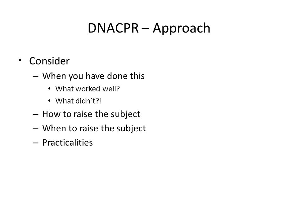 DNACPR – Approach Consider – When you have done this What worked well.