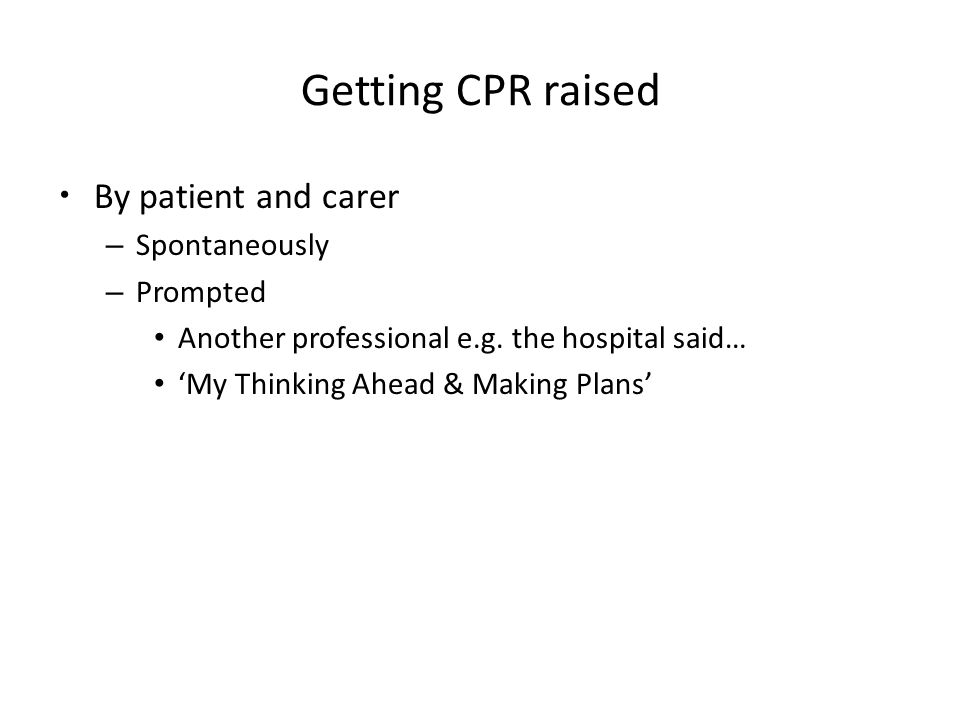 Getting CPR raised By patient and carer – Spontaneously – Prompted Another professional e.g.