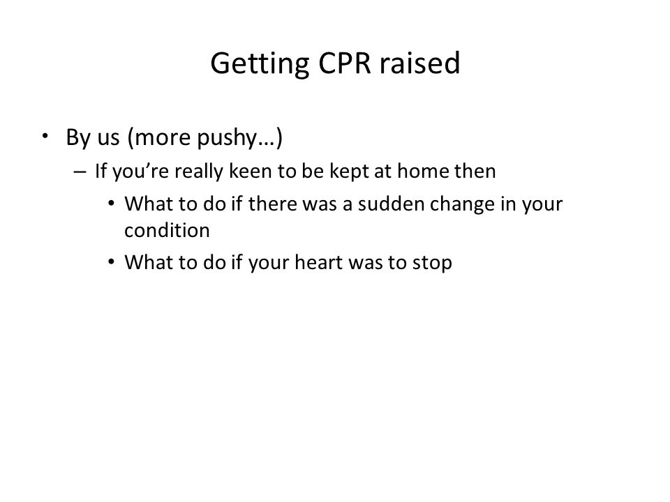 Getting CPR raised By us (more pushy…) – If you're really keen to be kept at home then What to do if there was a sudden change in your condition What to do if your heart was to stop