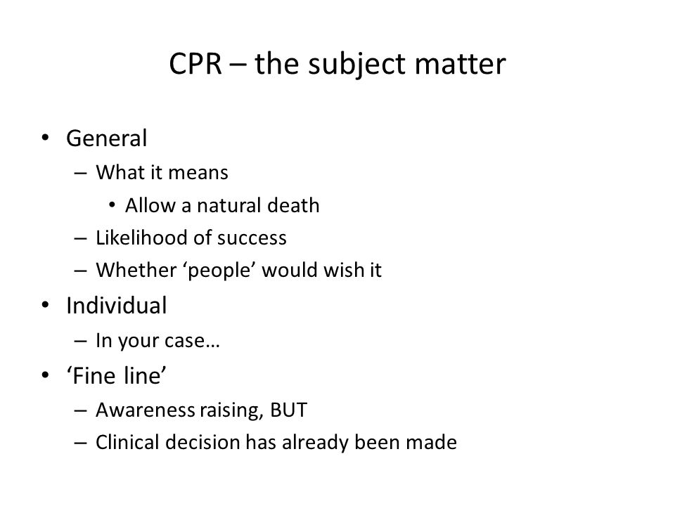 CPR – the subject matter General – What it means Allow a natural death – Likelihood of success – Whether 'people' would wish it Individual – In your case… 'Fine line' – Awareness raising, BUT – Clinical decision has already been made
