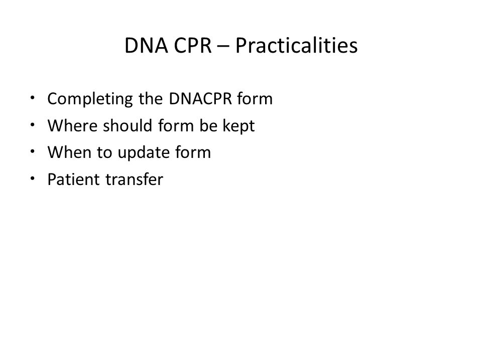 DNA CPR – Practicalities Completing the DNACPR form Where should form be kept When to update form Patient transfer