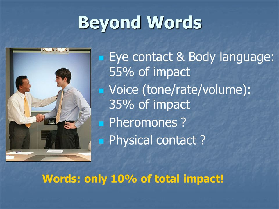 Beyond Words Eye contact & Body language: 55% of impact Voice (tone/rate/volume): 35% of impact Pheromones .