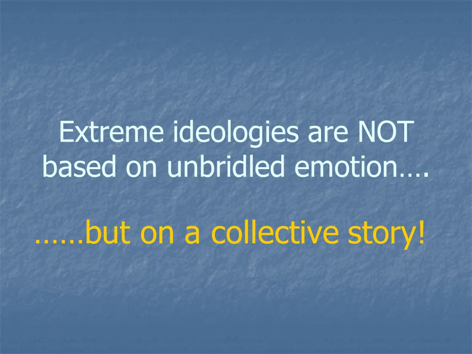 Extreme ideologies are NOT based on unbridled emotion…. ……but on a collective story!