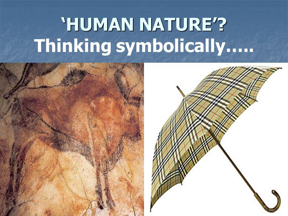 'HUMAN NATURE'? 'HUMAN NATURE'? Thinking symbolically…..