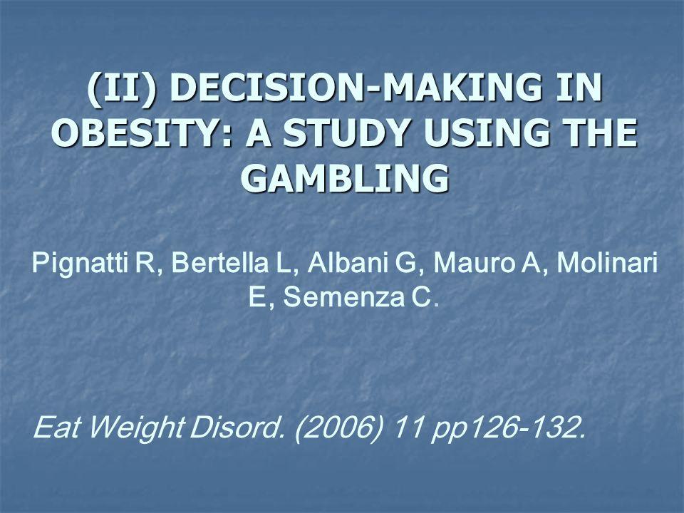 (II) DECISION-MAKING IN OBESITY: A STUDY USING THE GAMBLING Pignatti R, Bertella L, Albani G, Mauro A, Molinari E, Semenza C. Eat Weight Disord. (2006