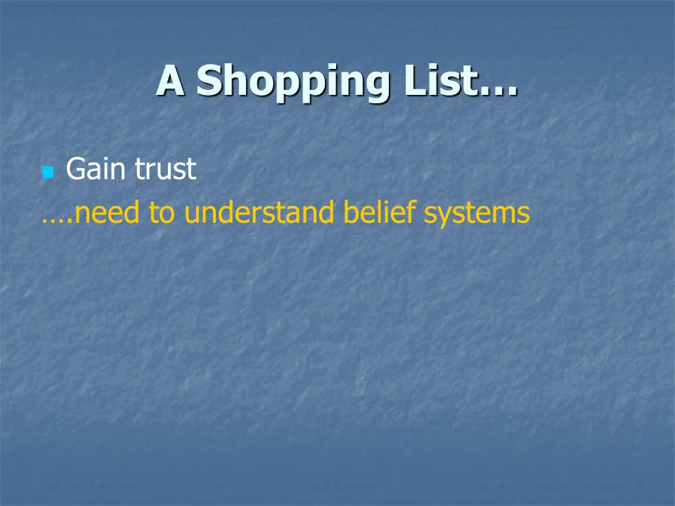 A Shopping List… Gain trust ….need to understand belief systems
