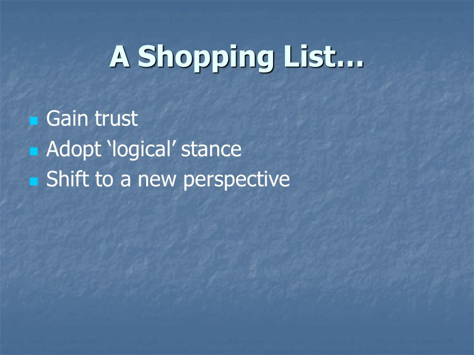 A Shopping List… Gain trust Adopt 'logical' stance Shift to a new perspective