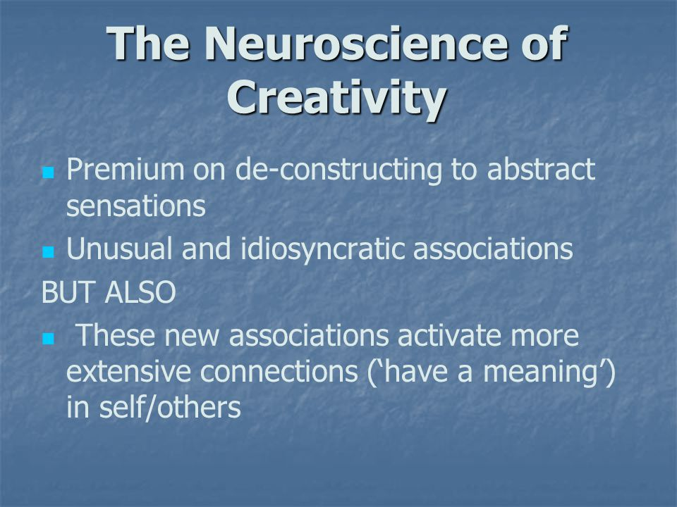 The Neuroscience of Creativity Premium on de-constructing to abstract sensations Unusual and idiosyncratic associations BUT ALSO These new associations activate more extensive connections ('have a meaning') in self/others