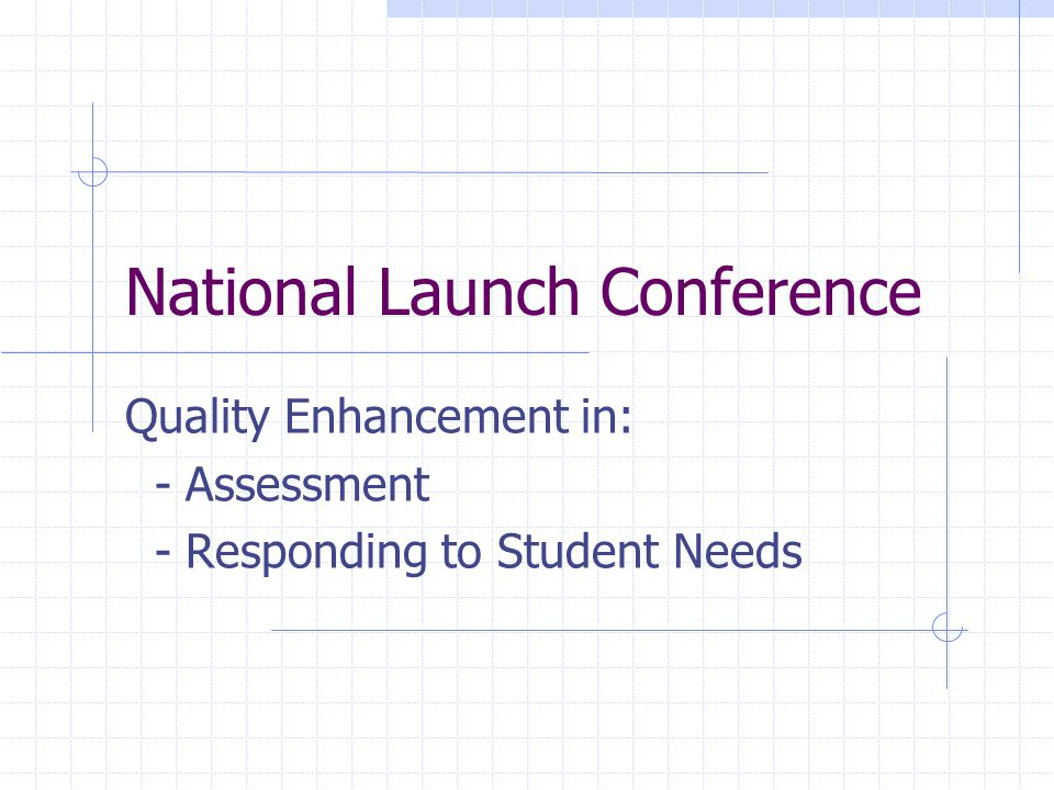 National Launch Conference Quality Enhancement in: - Assessment - Responding to Student Needs