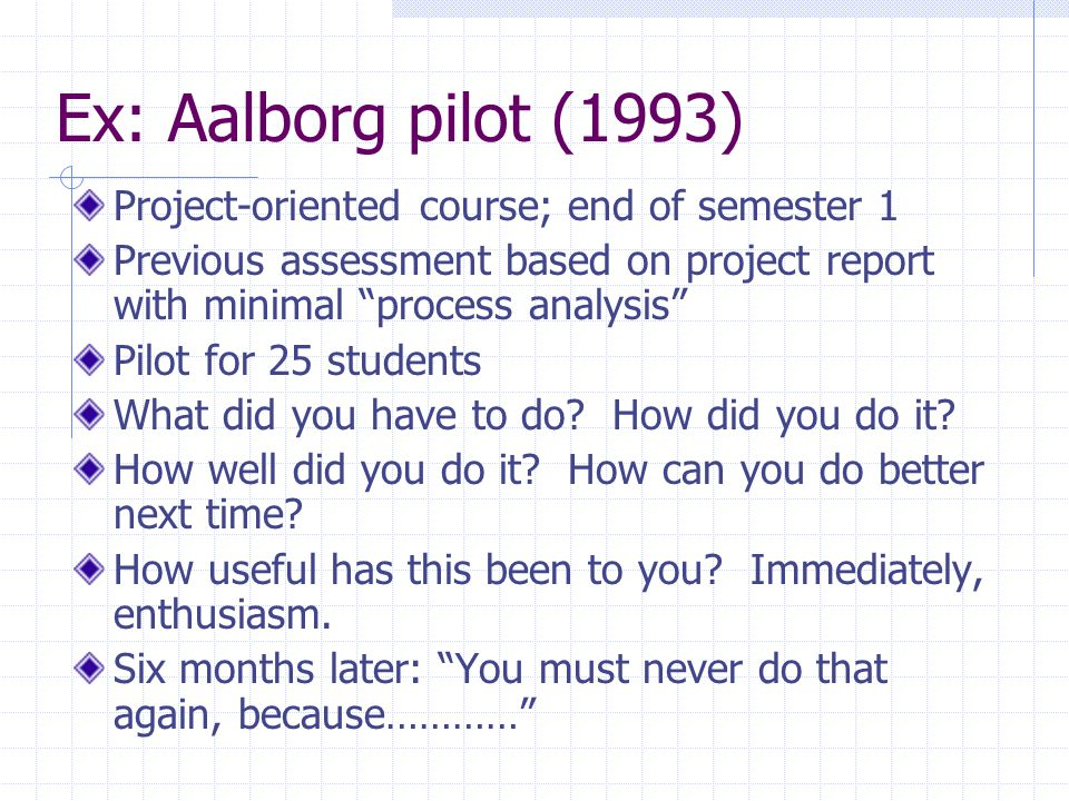 Ex: Aalborg pilot (1993) Project-oriented course; end of semester 1 Previous assessment based on project report with minimal process analysis Pilot for 25 students What did you have to do.