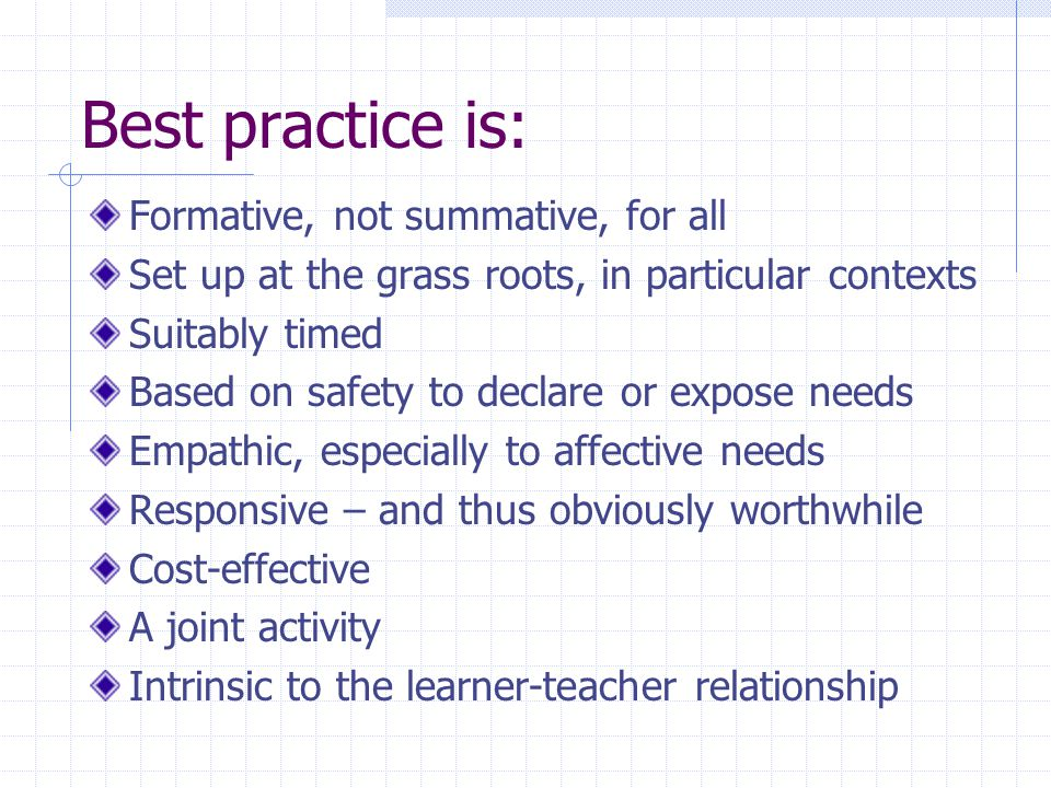 Best practice is: Formative, not summative, for all Set up at the grass roots, in particular contexts Suitably timed Based on safety to declare or expose needs Empathic, especially to affective needs Responsive – and thus obviously worthwhile Cost-effective A joint activity Intrinsic to the learner-teacher relationship