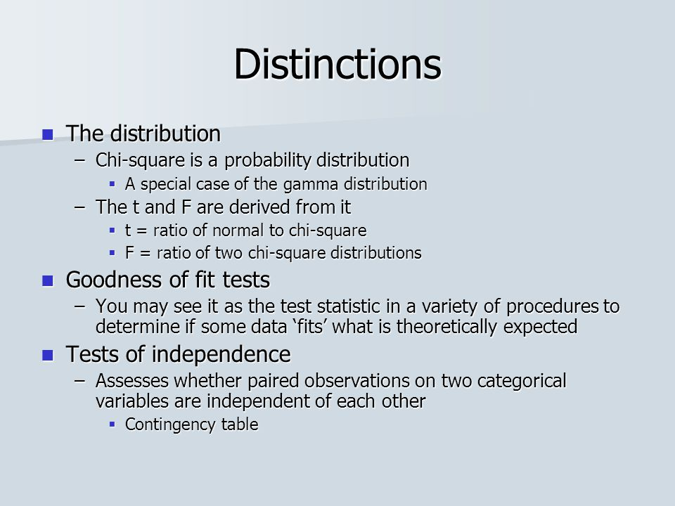 Distinctions The distribution The distribution –Chi-square is a probability distribution  A special case of the gamma distribution –The t and F are derived from it  t = ratio of normal to chi-square  F = ratio of two chi-square distributions Goodness of fit tests Goodness of fit tests –You may see it as the test statistic in a variety of procedures to determine if some data 'fits' what is theoretically expected Tests of independence Tests of independence –Assesses whether paired observations on two categorical variables are independent of each other  Contingency table