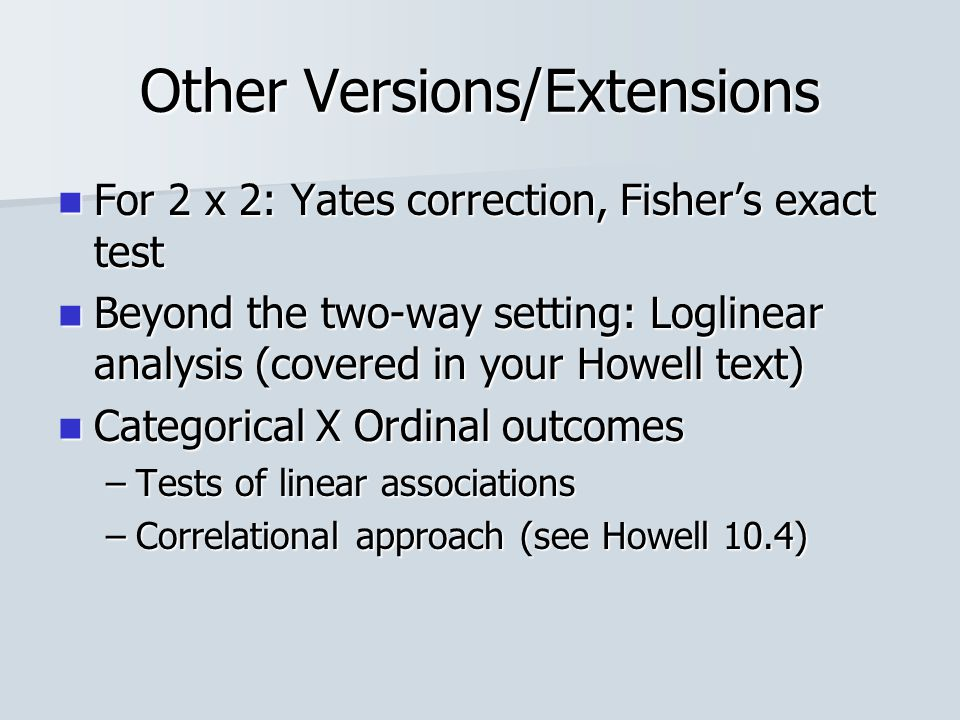 Other Versions/Extensions For 2 x 2: Yates correction, Fisher's exact test For 2 x 2: Yates correction, Fisher's exact test Beyond the two-way setting: Loglinear analysis (covered in your Howell text) Beyond the two-way setting: Loglinear analysis (covered in your Howell text) Categorical X Ordinal outcomes Categorical X Ordinal outcomes –Tests of linear associations –Correlational approach (see Howell 10.4)