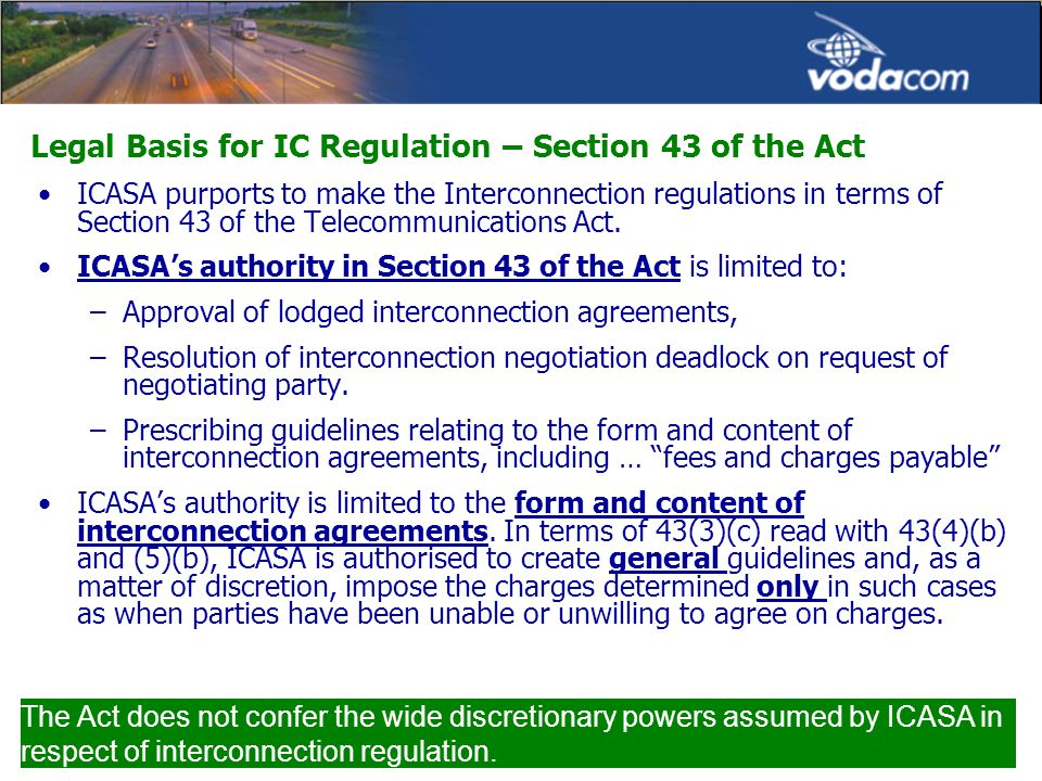 Legal Basis for IC Regulation – Section 43 of the Act ICASA purports to make the Interconnection regulations in terms of Section 43 of the Telecommunications Act.