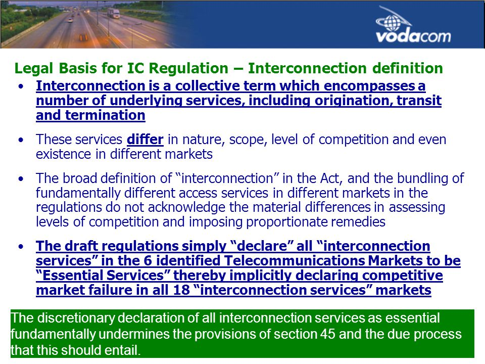 Legal Basis for IC Regulation – Interconnection definition Interconnection is a collective term which encompasses a number of underlying services, including origination, transit and termination These services differ in nature, scope, level of competition and even existence in different markets The broad definition of interconnection in the Act, and the bundling of fundamentally different access services in different markets in the regulations do not acknowledge the material differences in assessing levels of competition and imposing proportionate remedies The draft regulations simply declare all interconnection services in the 6 identified Telecommunications Markets to be Essential Services thereby implicitly declaring competitive market failure in all 18 interconnection services markets The discretionary declaration of all interconnection services as essential fundamentally undermines the provisions of section 45 and the due process that this should entail.