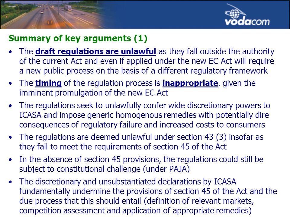Summary of key arguments (1) The draft regulations are unlawful as they fall outside the authority of the current Act and even if applied under the new EC Act will require a new public process on the basis of a different regulatory framework The timing of the regulation process is inappropriate, given the imminent promulgation of the new EC Act The regulations seek to unlawfully confer wide discretionary powers to ICASA and impose generic homogenous remedies with potentially dire consequences of regulatory failure and increased costs to consumers The regulations are deemed unlawful under section 43 (3) insofar as they fail to meet the requirements of section 45 of the Act In the absence of section 45 provisions, the regulations could still be subject to constitutional challenge (under PAJA) The discretionary and unsubstantiated declarations by ICASA fundamentally undermine the provisions of section 45 of the Act and the due process that this should entail (definition of relevant markets, competition assessment and application of appropriate remedies)