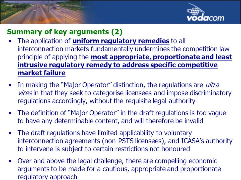 Summary of key arguments (2) The application of uniform regulatory remedies to all interconnection markets fundamentally undermines the competition law principle of applying the most appropriate, proportionate and least intrusive regulatory remedy to address specific competitive market failure In making the Major Operator distinction, the regulations are ultra vires in that they seek to categorise licensees and impose discriminatory regulations accordingly, without the requisite legal authority The definition of Major Operator in the draft regulations is too vague to have any determinable content, and will therefore be invalid The draft regulations have limited applicability to voluntary interconnection agreements (non-PSTS licensees), and ICASA's authority to intervene is subject to certain restrictions not honoured Over and above the legal challenge, there are compelling economic arguments to be made for a cautious, appropriate and proportionate regulatory approach