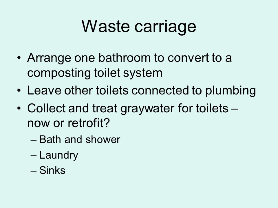 Waste carriage Arrange one bathroom to convert to a composting toilet system Leave other toilets connected to plumbing Collect and treat graywater for toilets – now or retrofit.