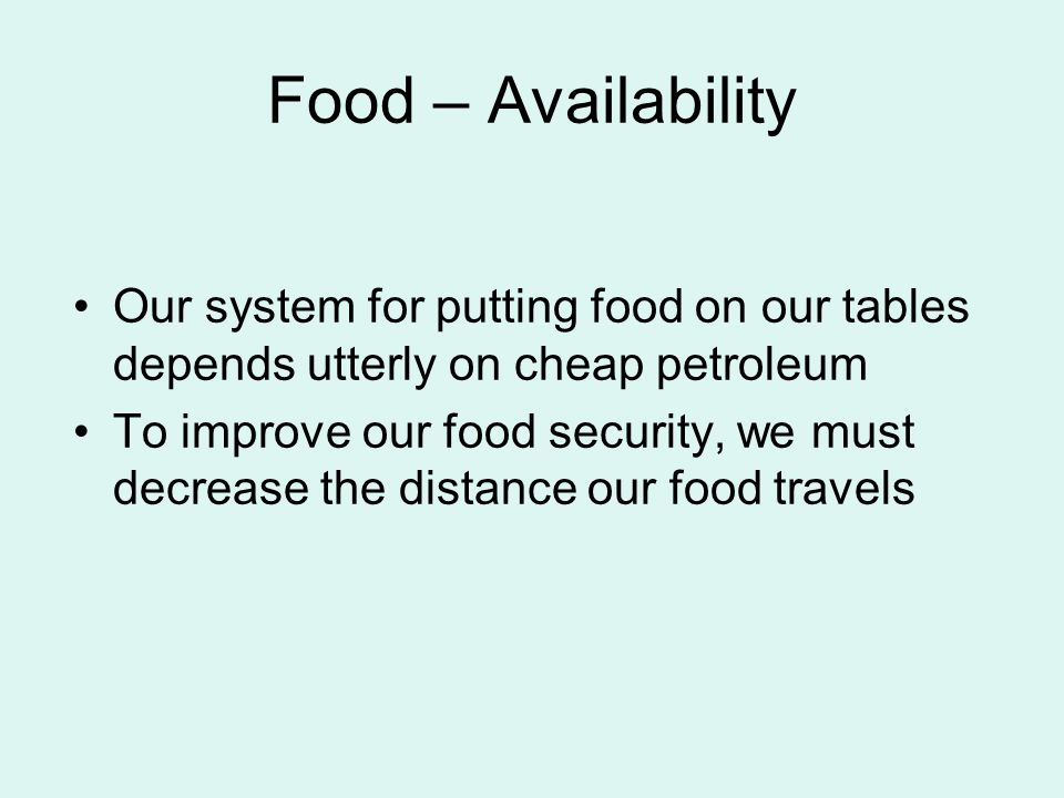 Food – Availability Our system for putting food on our tables depends utterly on cheap petroleum To improve our food security, we must decrease the distance our food travels