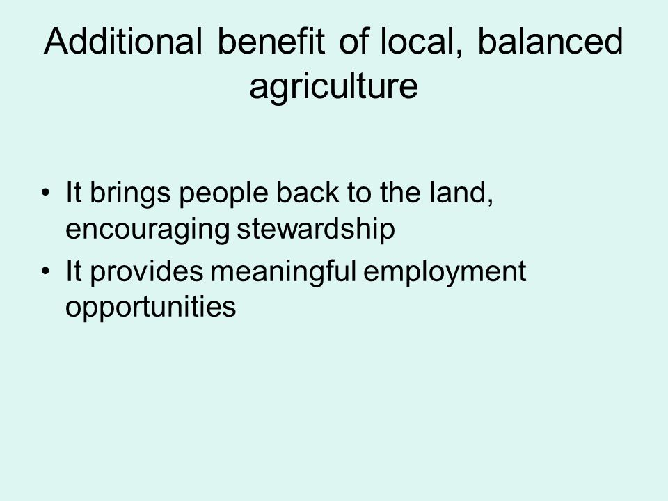 Additional benefit of local, balanced agriculture It brings people back to the land, encouraging stewardship It provides meaningful employment opportunities