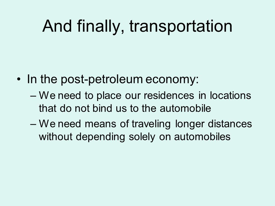 And finally, transportation In the post-petroleum economy: –We need to place our residences in locations that do not bind us to the automobile –We need means of traveling longer distances without depending solely on automobiles