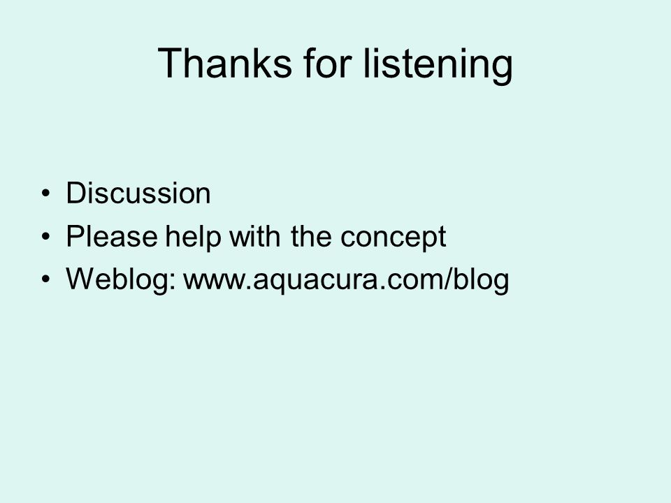 Thanks for listening Discussion Please help with the concept Weblog: www.aquacura.com/blog