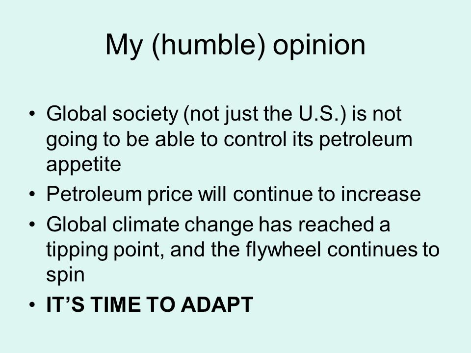My (humble) opinion Global society (not just the U.S.) is not going to be able to control its petroleum appetite Petroleum price will continue to increase Global climate change has reached a tipping point, and the flywheel continues to spin IT'S TIME TO ADAPT