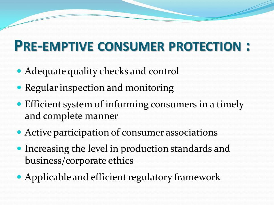 P RE - EMPTIVE CONSUMER PROTECTION : Adequate quality checks and control Regular inspection and monitoring Efficient system of informing consumers in a timely and complete manner Active participation of consumer associations Increasing the level in production standards and business/corporate ethics Applicable and efficient regulatory framework