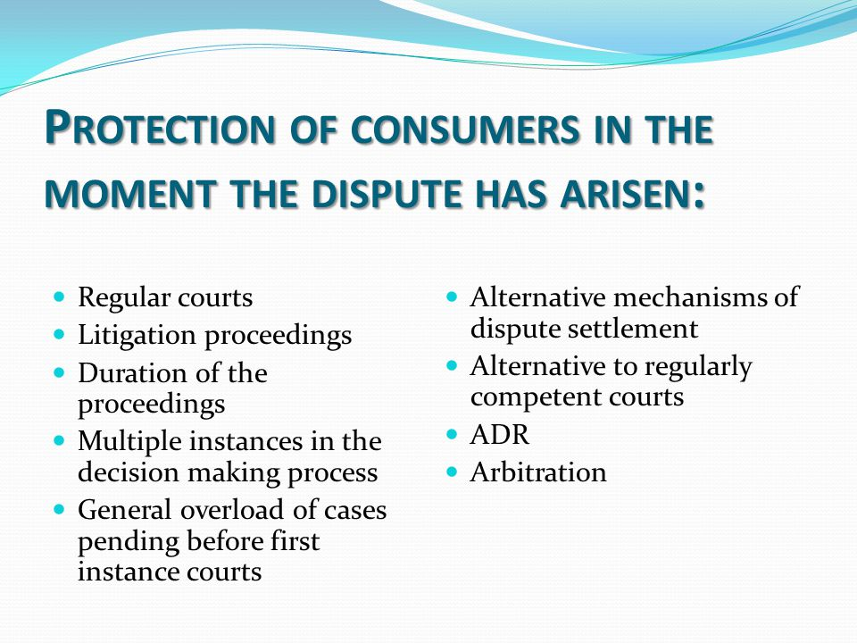 P ROTECTION OF CONSUMERS IN THE MOMENT THE DISPUTE HAS ARISEN : Regular courts Litigation proceedings Duration of the proceedings Multiple instances in the decision making process General overload of cases pending before first instance courts Alternative mechanisms of dispute settlement Alternative to regularly competent courts ADR Arbitration