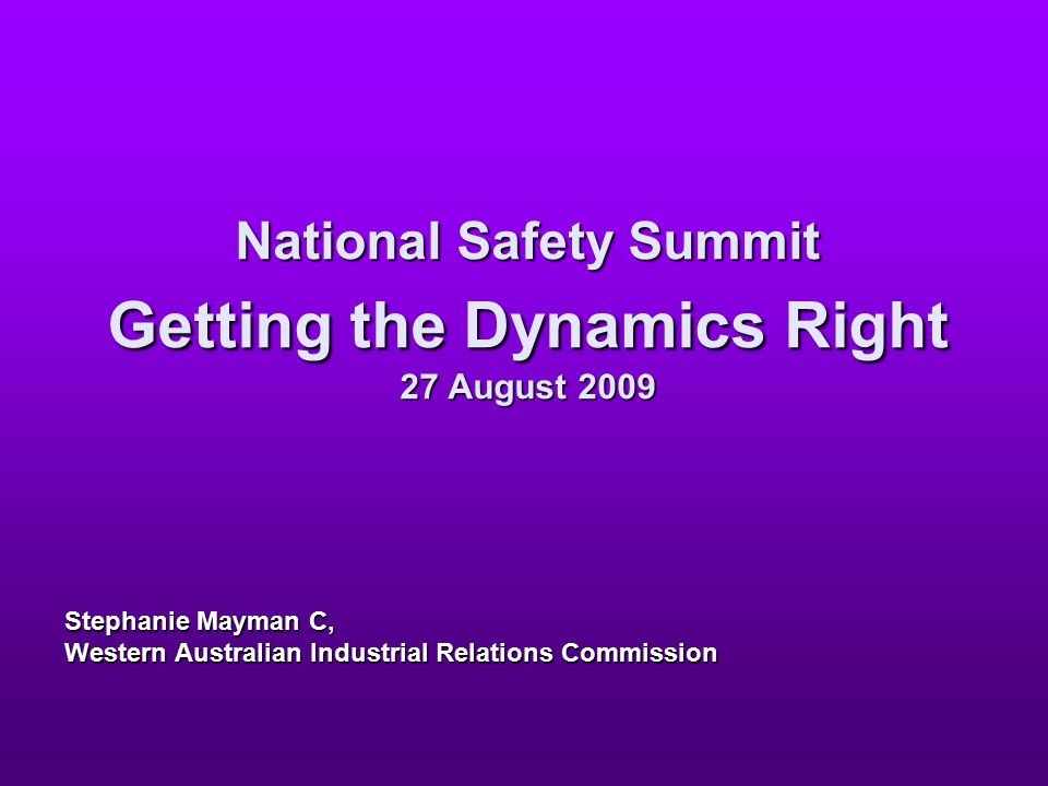 National Safety Summit Getting the Dynamics Right 27 August 2009 Stephanie Mayman C, Western Australian Industrial Relations Commission