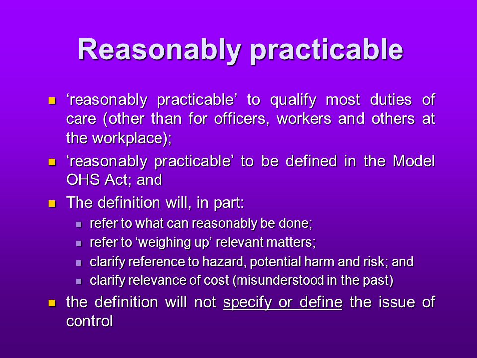 Reasonably practicable 'reasonably practicable' to qualify most duties of care (other than for officers, workers and others at the workplace); 'reasonably practicable' to qualify most duties of care (other than for officers, workers and others at the workplace); 'reasonably practicable' to be defined in the Model OHS Act; and 'reasonably practicable' to be defined in the Model OHS Act; and The definition will, in part: The definition will, in part: refer to what can reasonably be done; refer to what can reasonably be done; refer to 'weighing up' relevant matters; refer to 'weighing up' relevant matters; clarify reference to hazard, potential harm and risk; and clarify reference to hazard, potential harm and risk; and clarify relevance of cost (misunderstood in the past) clarify relevance of cost (misunderstood in the past) the definition will not specify or define the issue of control the definition will not specify or define the issue of control