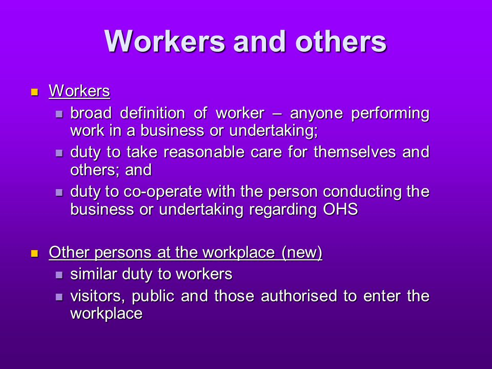 Workers and others Workers Workers broad definition of worker – anyone performing work in a business or undertaking; broad definition of worker – anyone performing work in a business or undertaking; duty to take reasonable care for themselves and others; and duty to take reasonable care for themselves and others; and duty to co-operate with the person conducting the business or undertaking regarding OHS duty to co-operate with the person conducting the business or undertaking regarding OHS Other persons at the workplace (new) Other persons at the workplace (new) similar duty to workers similar duty to workers visitors, public and those authorised to enter the workplace visitors, public and those authorised to enter the workplace
