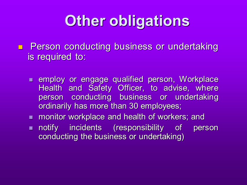 Other obligations Person conducting business or undertaking is required to: Person conducting business or undertaking is required to: employ or engage qualified person, Workplace Health and Safety Officer, to advise, where person conducting business or undertaking ordinarily has more than 30 employees; employ or engage qualified person, Workplace Health and Safety Officer, to advise, where person conducting business or undertaking ordinarily has more than 30 employees; monitor workplace and health of workers; and monitor workplace and health of workers; and notify incidents (responsibility of person conducting the business or undertaking) notify incidents (responsibility of person conducting the business or undertaking)