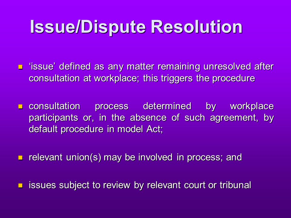 Issue/Dispute Resolution 'issue' defined as any matter remaining unresolved after consultation at workplace; this triggers the procedure 'issue' defined as any matter remaining unresolved after consultation at workplace; this triggers the procedure consultation process determined by workplace participants or, in the absence of such agreement, by default procedure in model Act; consultation process determined by workplace participants or, in the absence of such agreement, by default procedure in model Act; relevant union(s) may be involved in process; and relevant union(s) may be involved in process; and issues subject to review by relevant court or tribunal issues subject to review by relevant court or tribunal