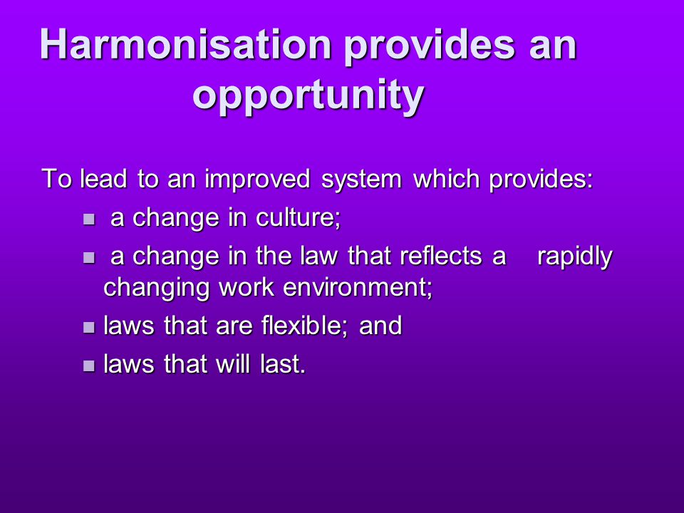 Harmonisation provides an opportunity To lead to an improved system which provides: a change in culture; a change in culture; a change in the law that reflects a rapidly changing work environment; a change in the law that reflects a rapidly changing work environment; laws that are flexible; and laws that are flexible; and laws that will last.