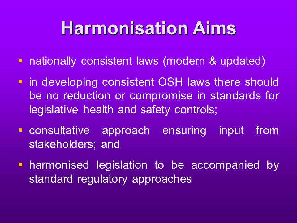 Harmonisation Aims   nationally consistent laws (modern & updated)   in developing consistent OSH laws there should be no reduction or compromise in standards for legislative health and safety controls;   consultative approach ensuring input from stakeholders; and   harmonised legislation to be accompanied by standard regulatory approaches