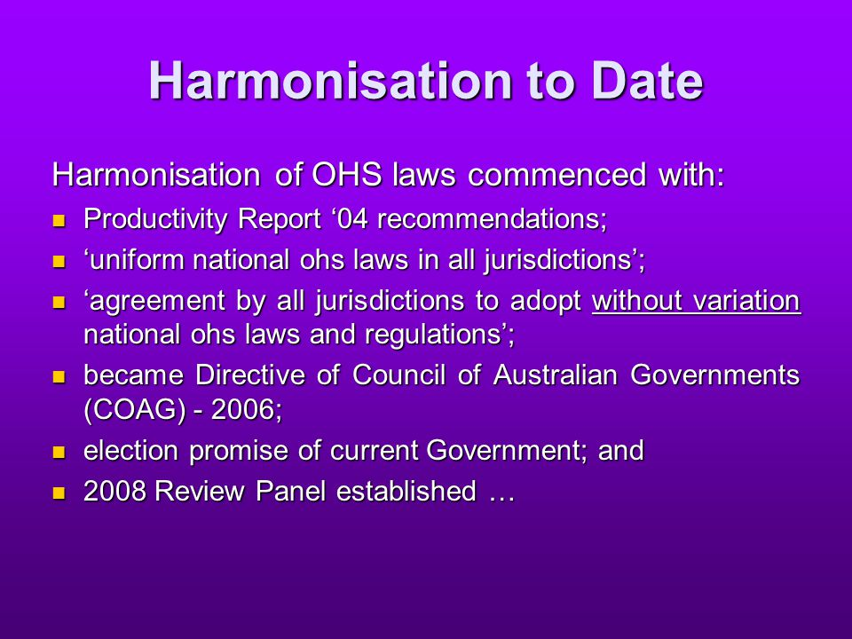 Harmonisation - the panel process Panel appointed in April 2008 to conduct review; Panel appointed in April 2008 to conduct review; 242 submissions were made and wide consultation with stakeholders; 242 submissions were made and wide consultation with stakeholders; final report delivered 30 January 2009; final report delivered 30 January 2009; WRMC released report 13 February 2009; and WRMC released report 13 February 2009; and Drafting of harmonised laws underway … Drafting of harmonised laws underway …